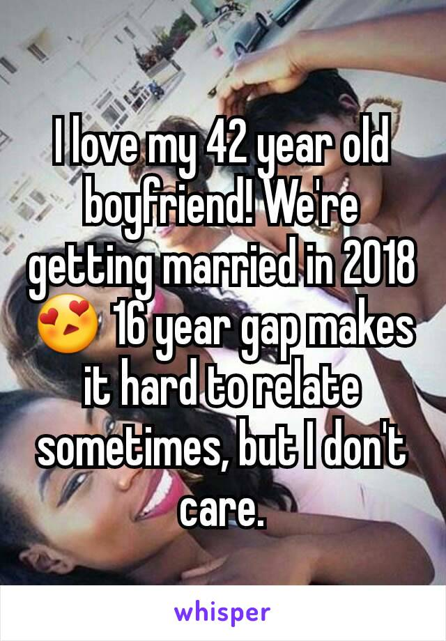 I love my 42 year old boyfriend! We're getting married in 2018 😍 16 year gap makes it hard to relate sometimes, but I don't care.