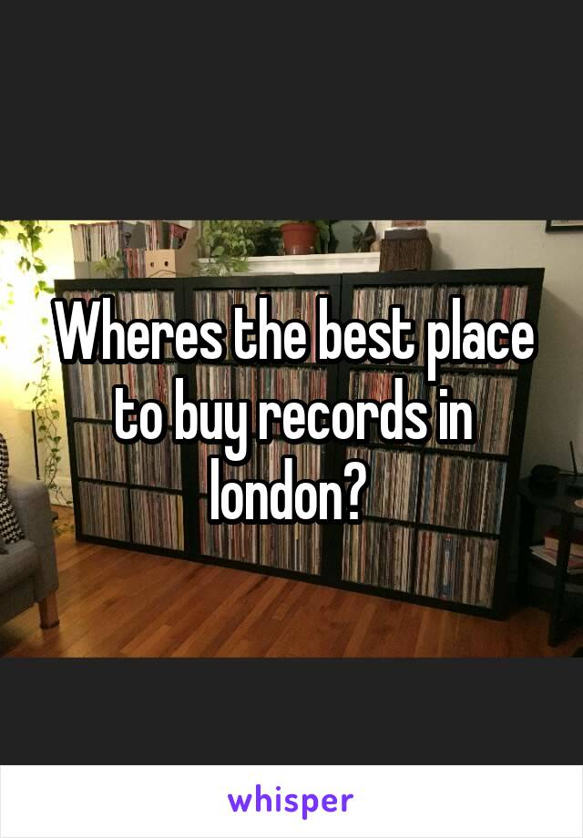 Wheres the best place to buy records in london?