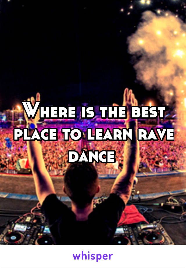 Where is the best place to learn rave dance