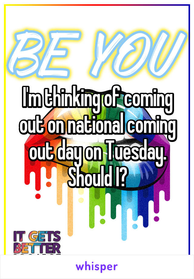 I'm thinking of coming out on national coming out day on Tuesday. Should I?
