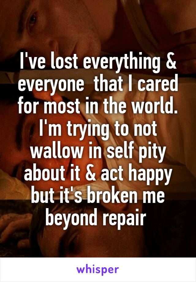 I've lost everything & everyone  that I cared for most in the world. I'm trying to not wallow in self pity about it & act happy but it's broken me beyond repair