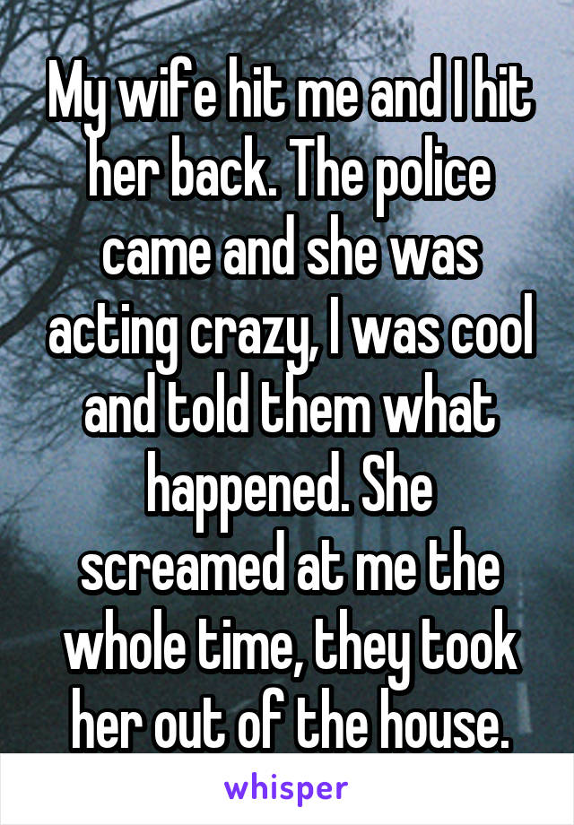 My wife hit me and I hit her back. The police came and she was acting crazy, I was cool and told them what happened. She screamed at me the whole time, they took her out of the house.