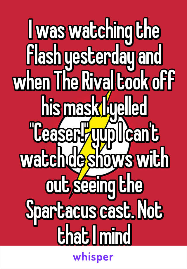 """I was watching the flash yesterday and when The Rival took off his mask I yelled """"Ceaser!"""" yup I can't watch dc shows with out seeing the Spartacus cast. Not that I mind"""