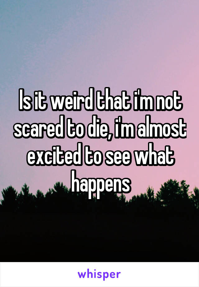 Is it weird that i'm not scared to die, i'm almost excited to see what happens