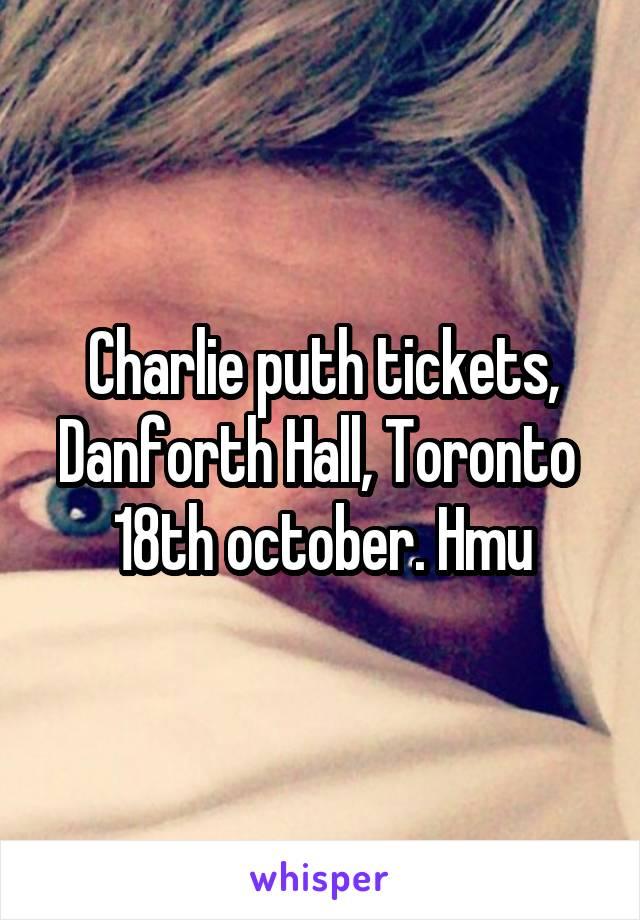 Charlie puth tickets, Danforth Hall, Toronto  18th october. Hmu