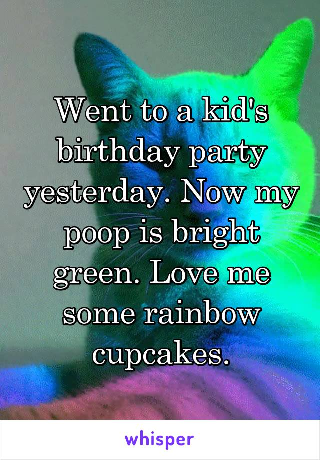 Went to a kid's birthday party yesterday. Now my poop is bright green. Love me some rainbow cupcakes.