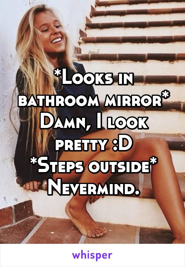 *Looks in bathroom mirror* Damn, I look pretty :D *Steps outside* Nevermind.