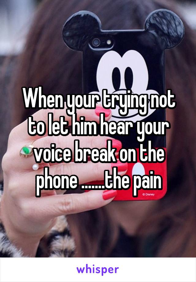 When your trying not to let him hear your voice break on the phone .......the pain