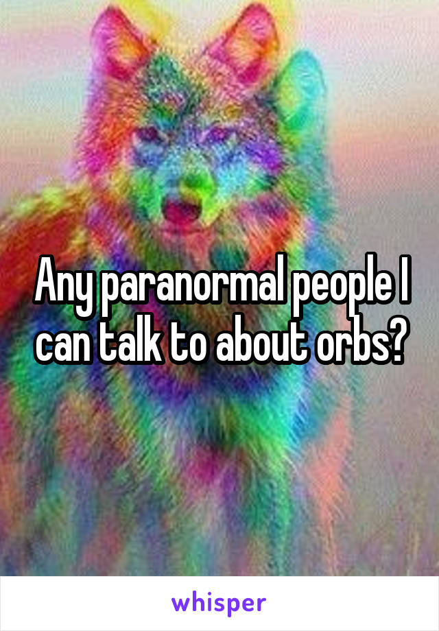 Any paranormal people I can talk to about orbs?