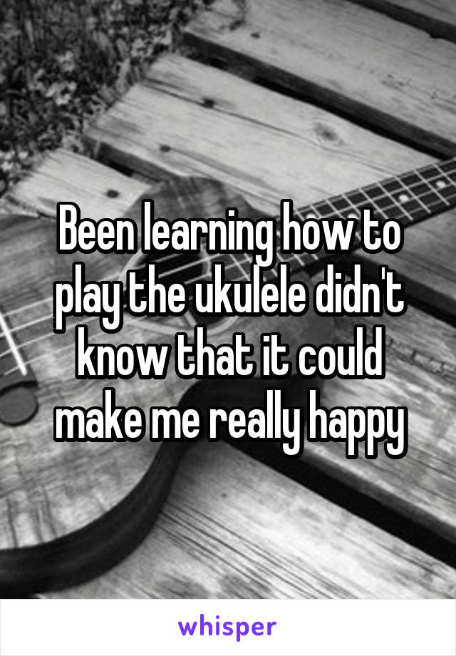 Been learning how to play the ukulele didn't know that it could make me really happy