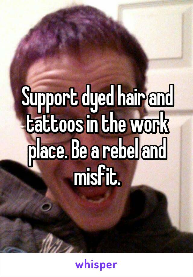 Support dyed hair and tattoos in the work place. Be a rebel and misfit.