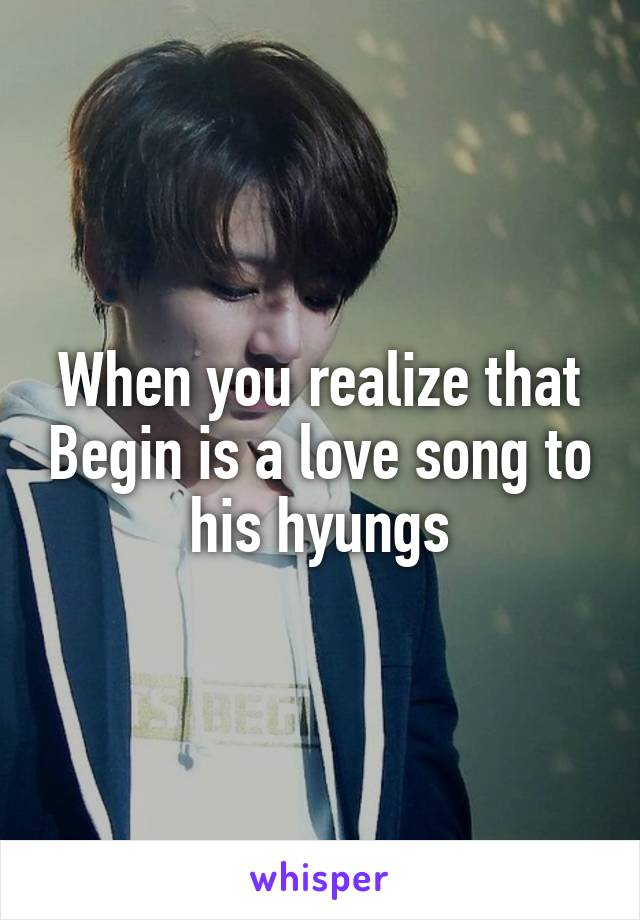 When you realize that Begin is a love song to his hyungs