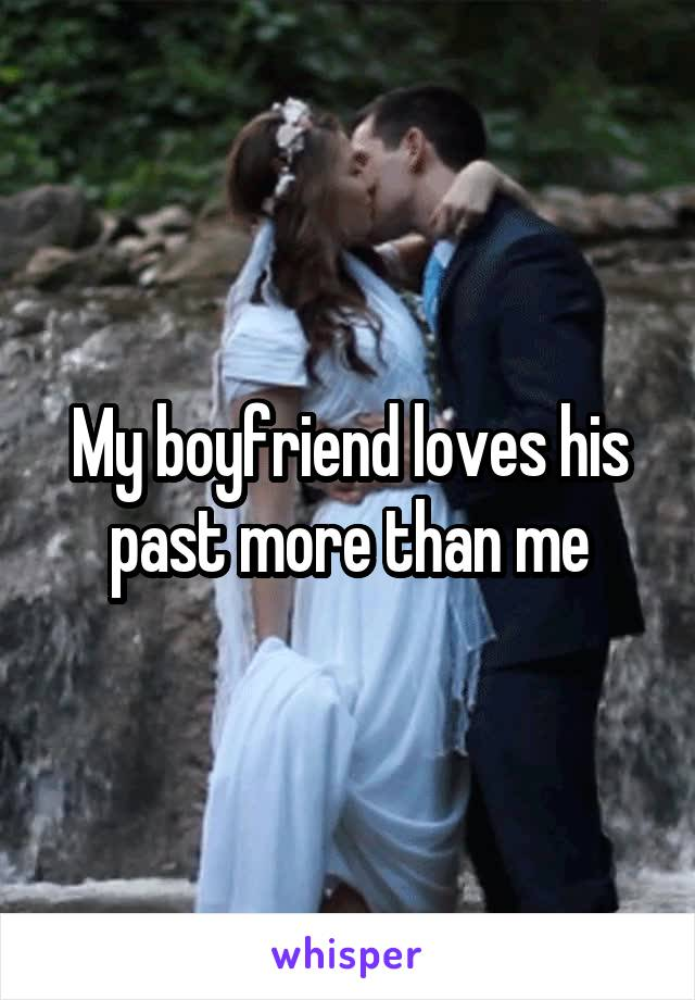 My boyfriend loves his past more than me