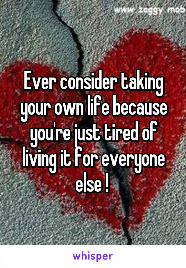 Ever consider taking your own life because you're just tired of living it for everyone else !