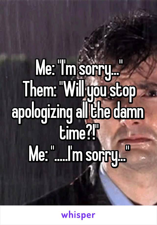 "Me: ""I'm sorry..."" Them: ""Will you stop apologizing all the damn  time?!"" Me: "".....I'm sorry..."""