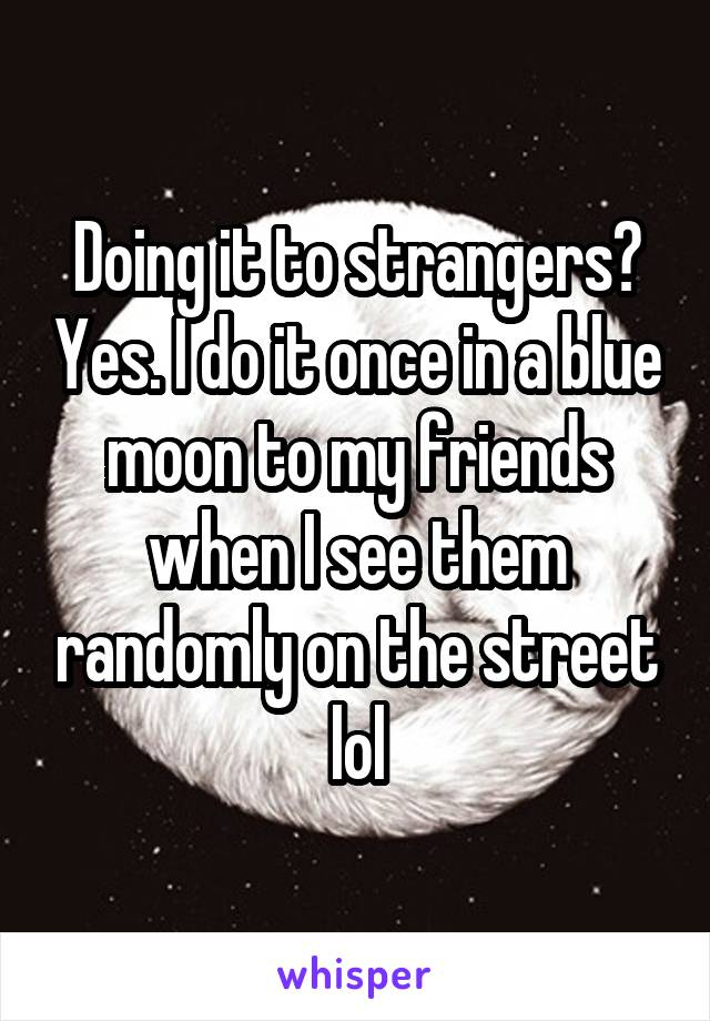 Doing it to strangers? Yes. I do it once in a blue moon to my friends when I see them randomly on the street lol