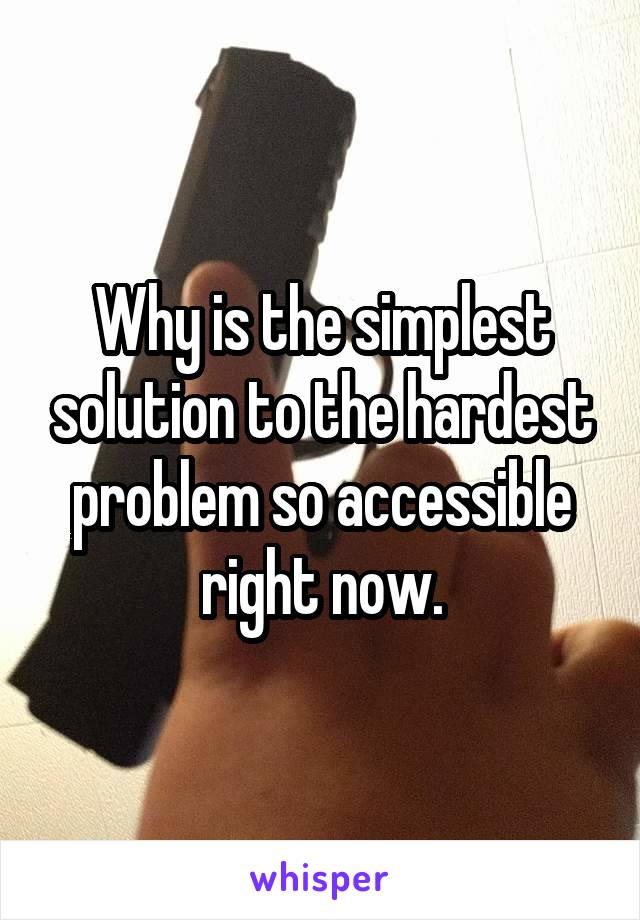 Why is the simplest solution to the hardest problem so accessible right now.