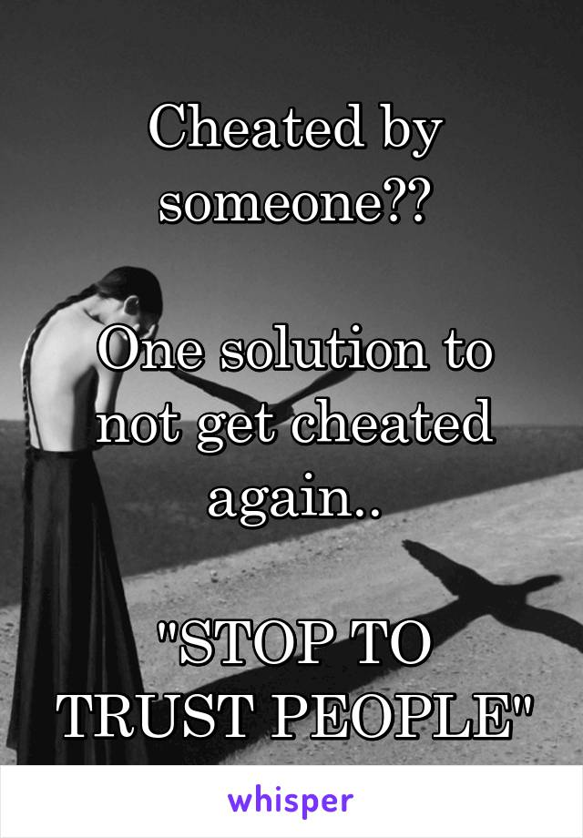 "Cheated by someone??  One solution to not get cheated again..  ""STOP TO TRUST PEOPLE"""