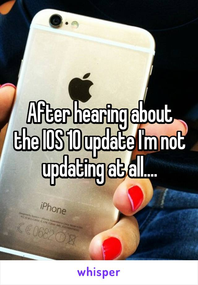 After hearing about the IOS 10 update I'm not updating at all....