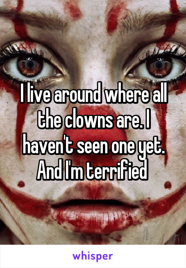 I live around where all the clowns are. I haven't seen one yet. And I'm terrified