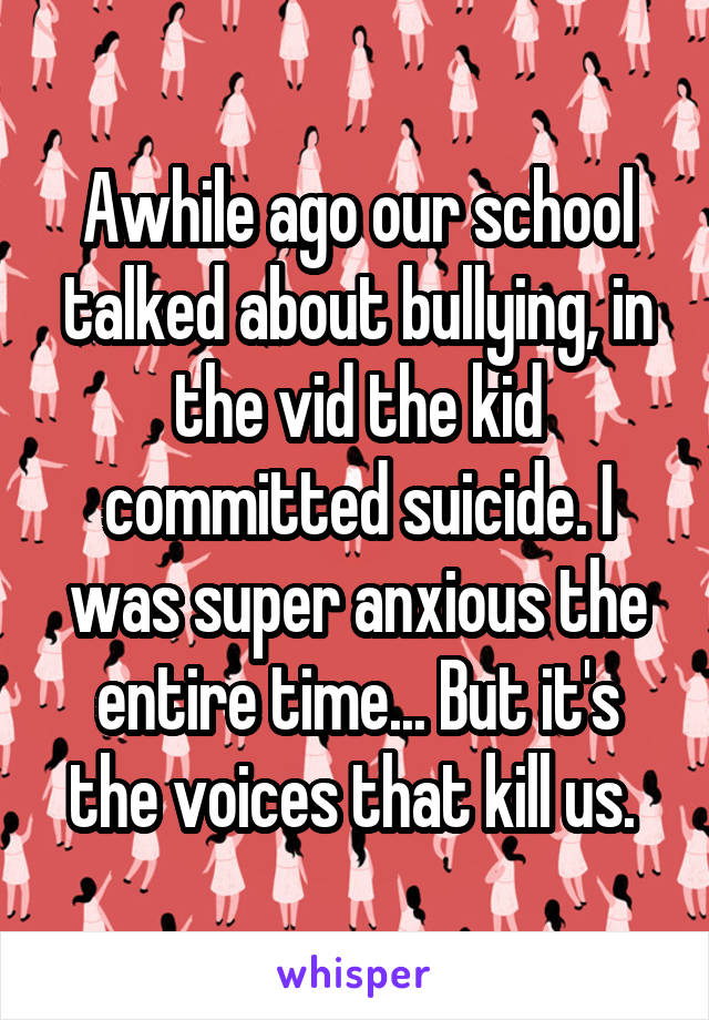 Awhile ago our school talked about bullying, in the vid the kid committed suicide. I was super anxious the entire time... But it's the voices that kill us.