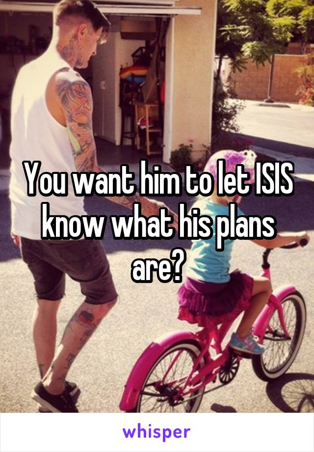 You want him to let ISIS know what his plans are?
