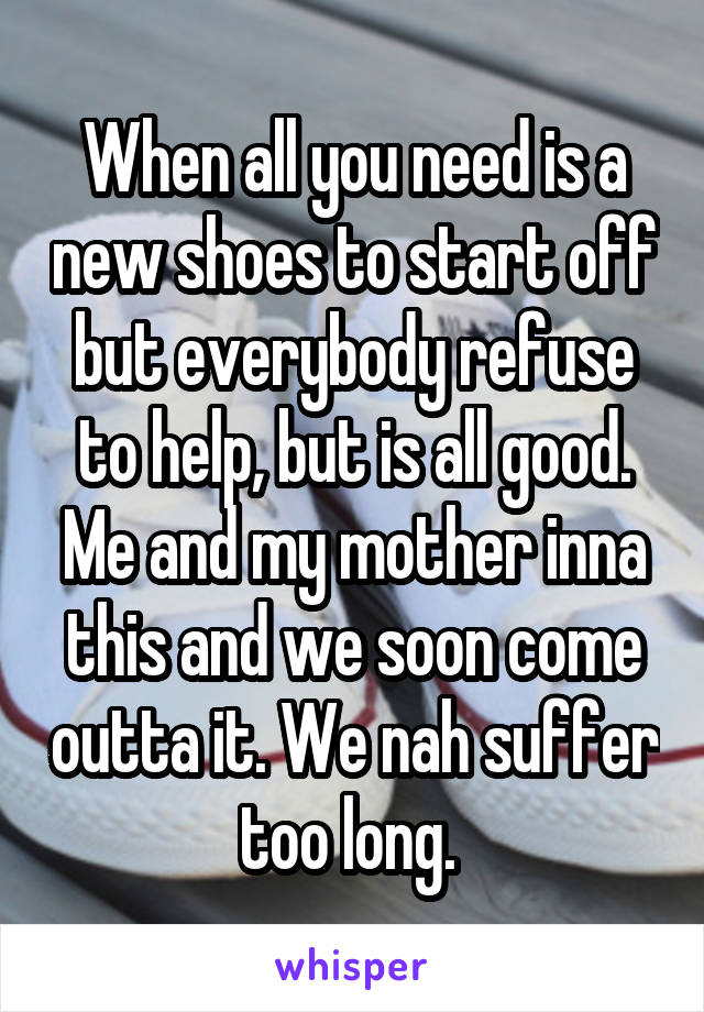 When all you need is a new shoes to start off but everybody refuse to help, but is all good. Me and my mother inna this and we soon come outta it. We nah suffer too long.