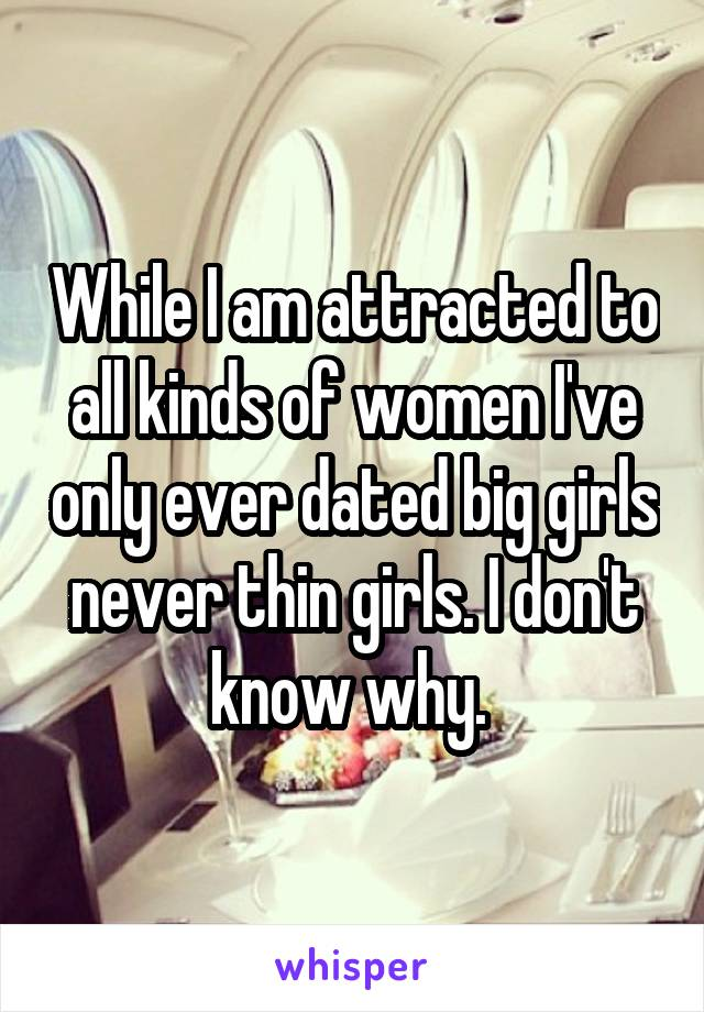 While I am attracted to all kinds of women I've only ever dated big girls never thin girls. I don't know why.