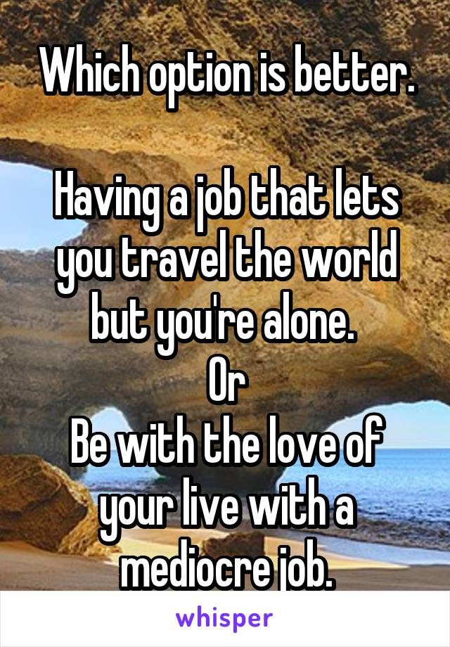 Which option is better.  Having a job that lets you travel the world but you're alone.  Or Be with the love of your live with a mediocre job.
