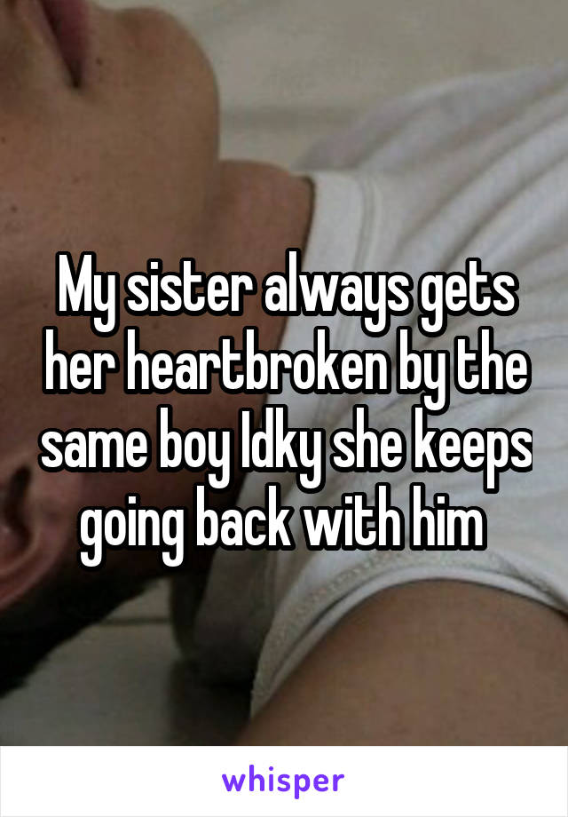 My sister always gets her heartbroken by the same boy Idky she keeps going back with him
