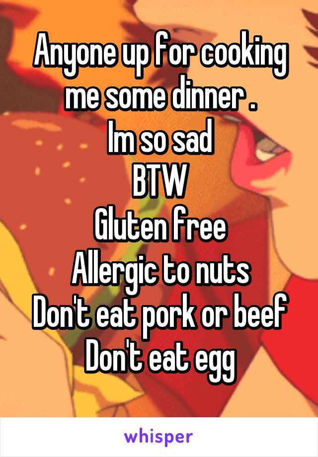 Anyone up for cooking me some dinner . Im so sad BTW Gluten free Allergic to nuts Don't eat pork or beef Don't eat egg