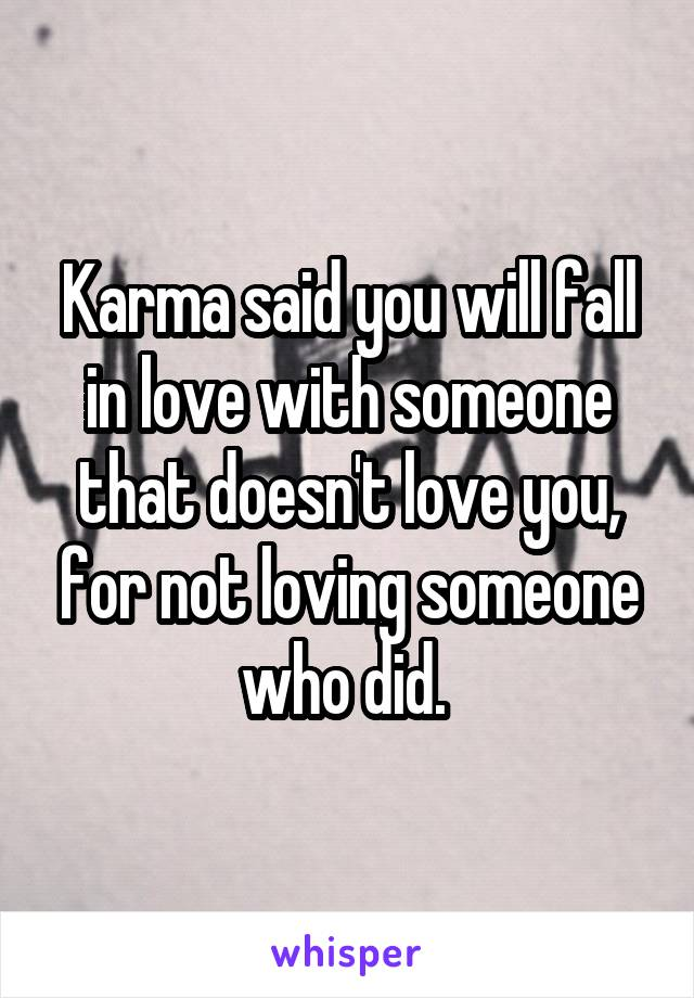 Karma said you will fall in love with someone that doesn't love you, for not loving someone who did.