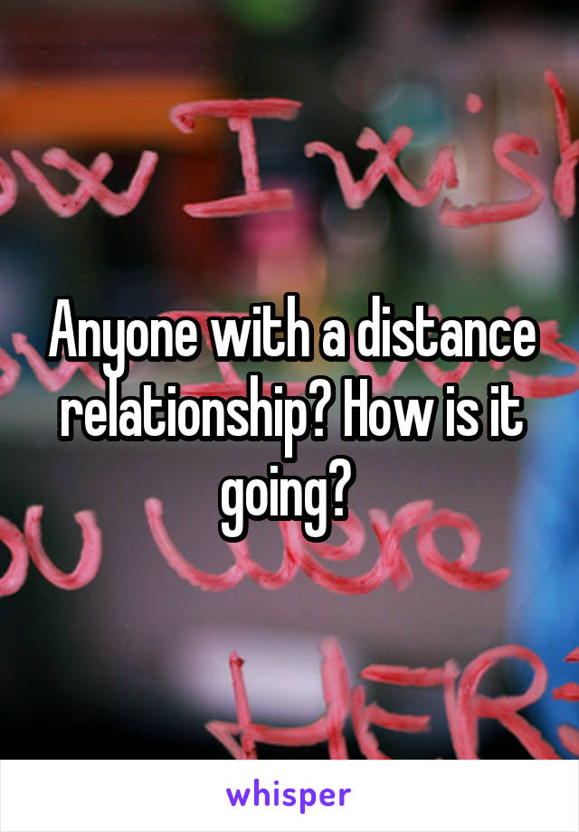 Anyone with a distance relationship? How is it going?