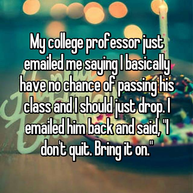 "My college professor just emailed me saying I basically have no chance of passing his class and I should just drop. I emailed him back and said, ""I don't quit. Bring it on."""