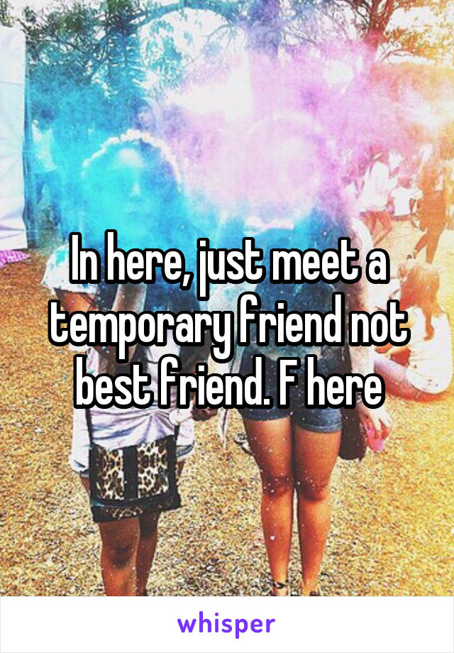 In here, just meet a temporary friend not best friend. F here