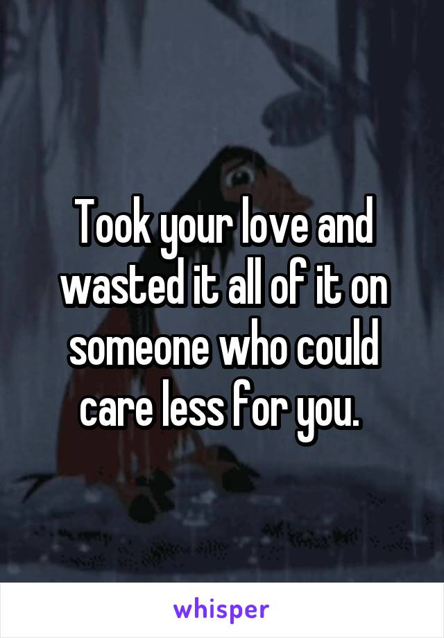Took your love and wasted it all of it on someone who could care less for you.
