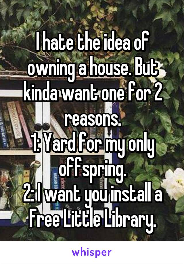 I hate the idea of owning a house. But kinda want one for 2 reasons. 1: Yard for my only offspring. 2: I want you install a Free Little Library.