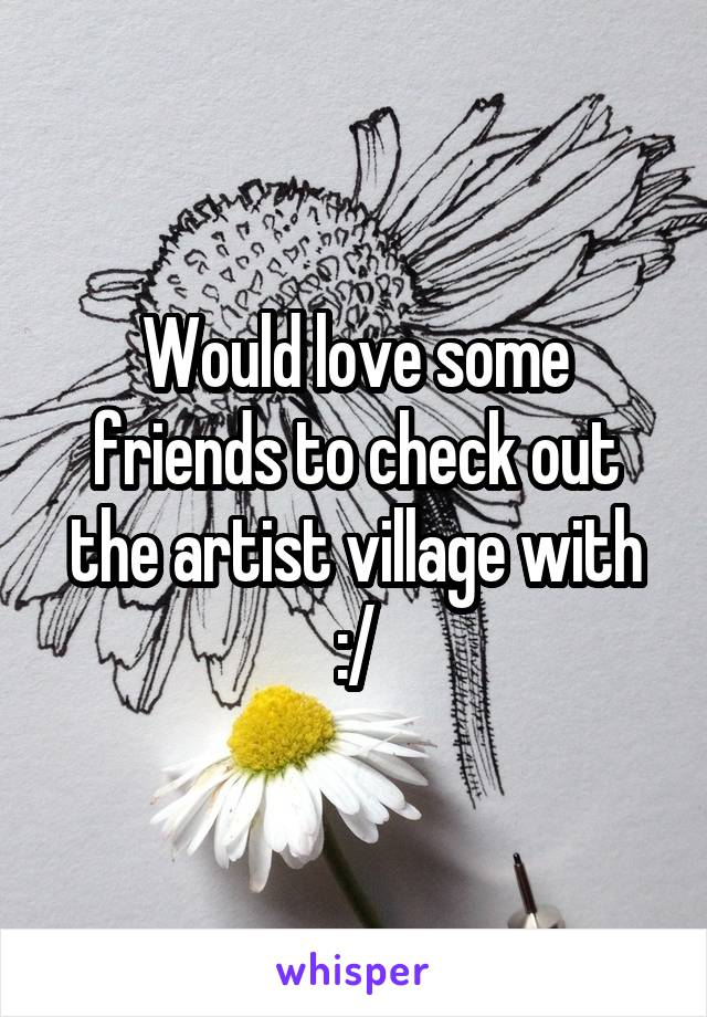 Would love some friends to check out the artist village with :/