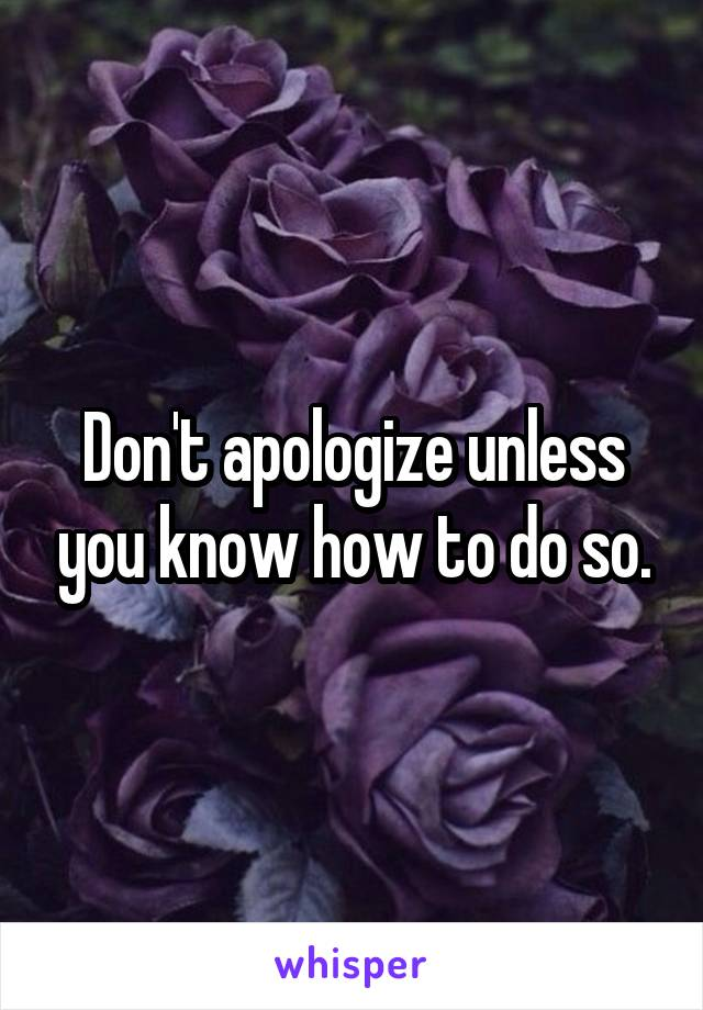 Don't apologize unless you know how to do so.