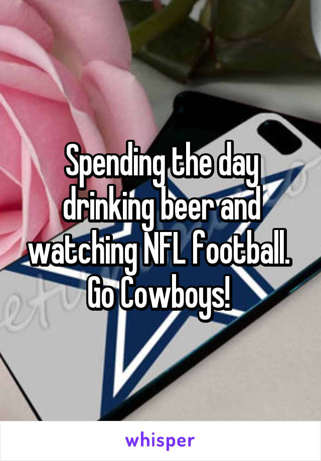 Spending the day drinking beer and watching NFL football.  Go Cowboys!
