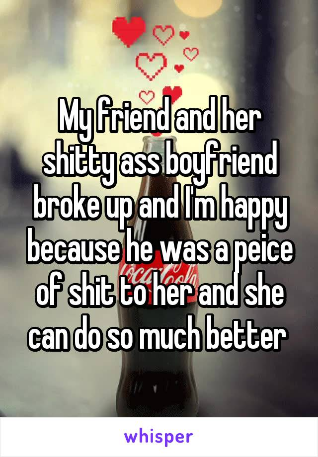 My friend and her shitty ass boyfriend broke up and I'm happy because he was a peice of shit to her and she can do so much better