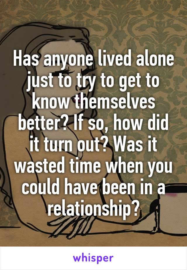 Has anyone lived alone just to try to get to know themselves better? If so, how did it turn out? Was it wasted time when you could have been in a relationship?