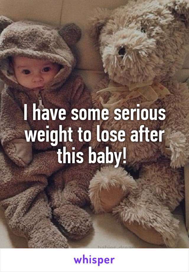 I have some serious weight to lose after this baby!