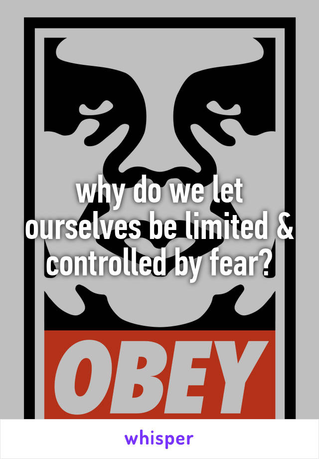 why do we let ourselves be limited & controlled by fear?