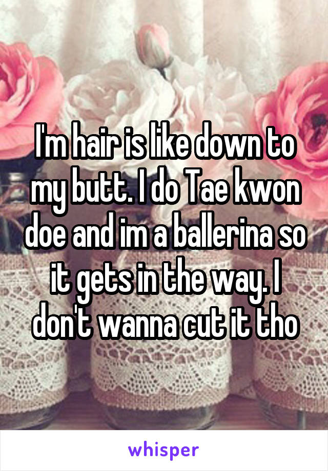 I'm hair is like down to my butt. I do Tae kwon doe and im a ballerina so it gets in the way. I don't wanna cut it tho