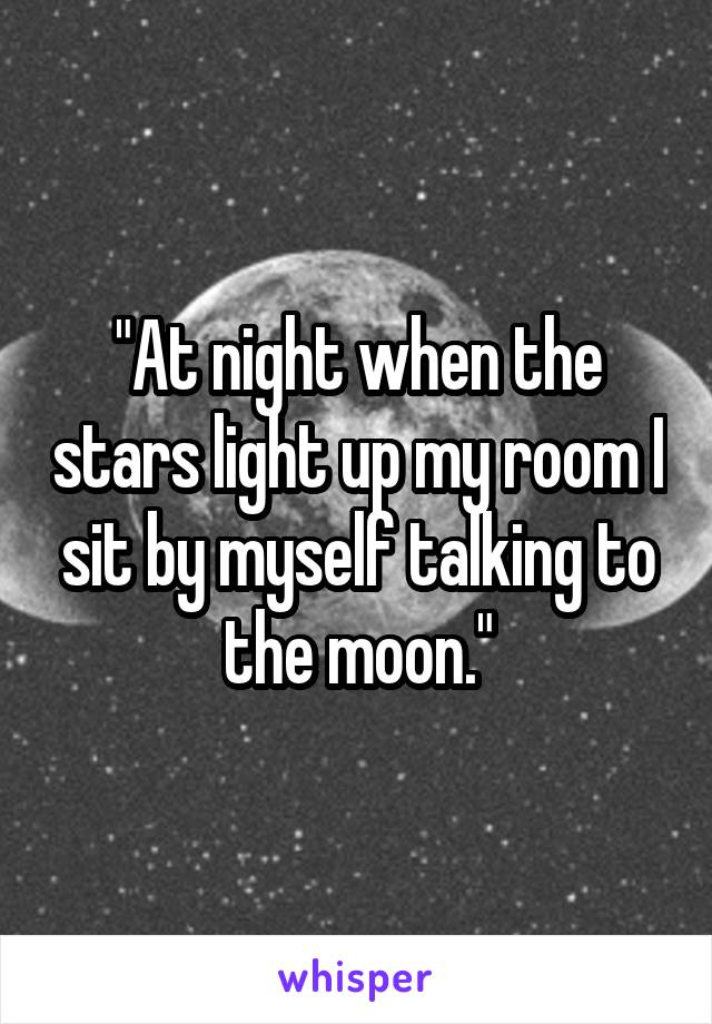 """At night when the stars light up my room I sit by myself talking to the moon."""