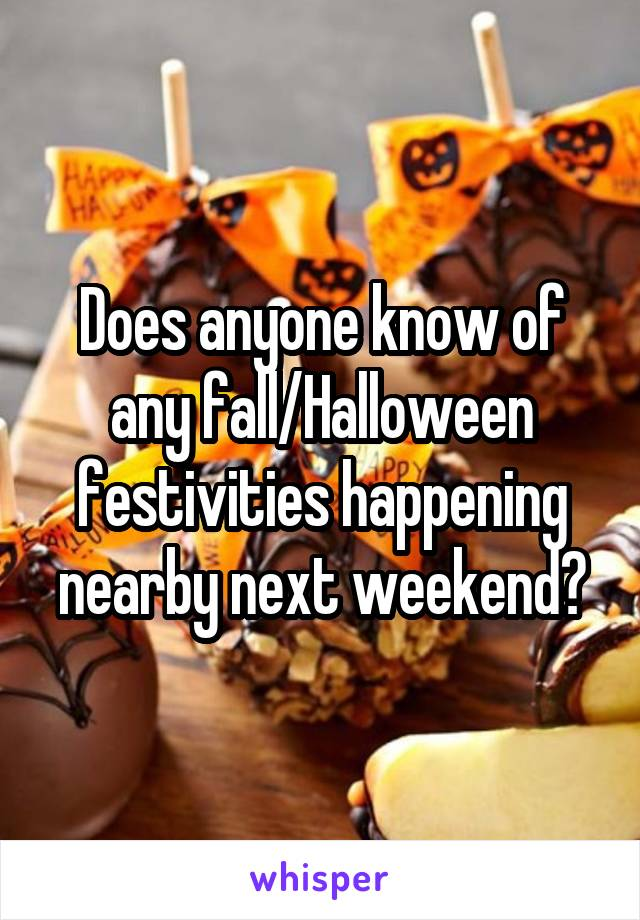 Does anyone know of any fall/Halloween festivities happening nearby next weekend?