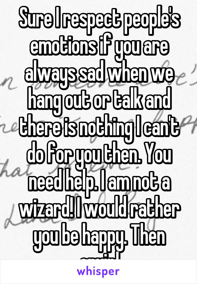 Sure I respect people's emotions if you are always sad when we hang out or talk and there is nothing I can't do for you then. You need help. I am not a wizard! I would rather you be happy. Then cryin!
