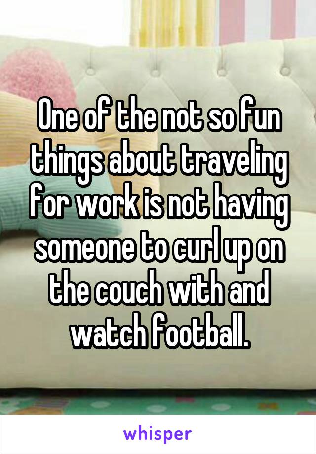 One of the not so fun things about traveling for work is not having someone to curl up on the couch with and watch football.