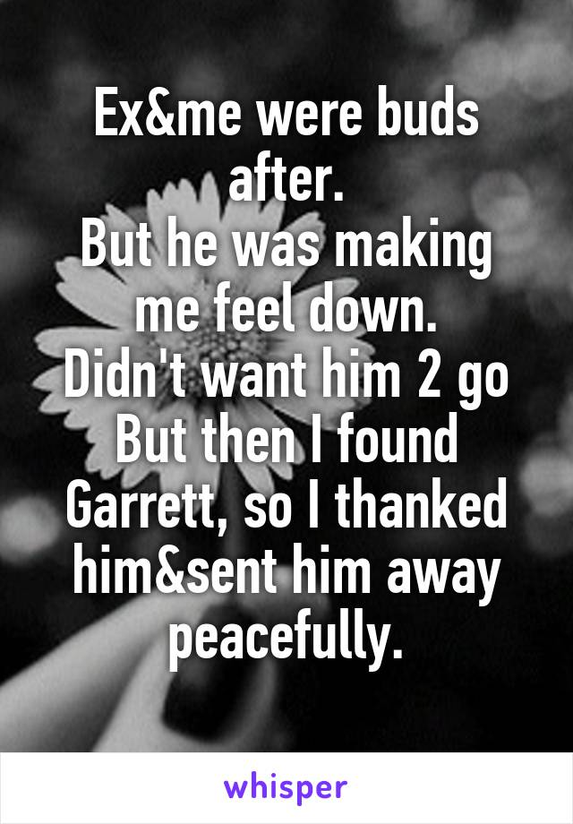 Ex&me were buds after. But he was making me feel down. Didn't want him 2 go But then I found Garrett, so I thanked him&sent him away peacefully.